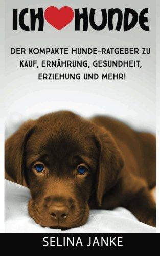 Ich liebe Hunde: Der kompakte Hunde-Ratgeber zu Kauf, Ernährung, Gesundheit, Erziehung und mehr!
