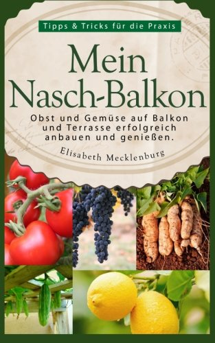 Mein Nasch-Balkon - Obst und Gemüse auf  Balkon und Terrasse  erfolgreich anbauen und genießen: Tipps & Tricks für die Praxis