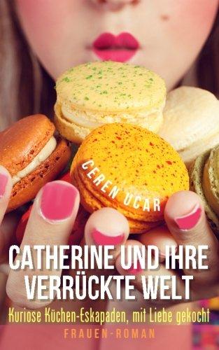 Catherine-und-ihre-verrckte-Welt-Kuriose-Kchen-Eskapaden-mit-Liebe-gekocht-German-Edition-0