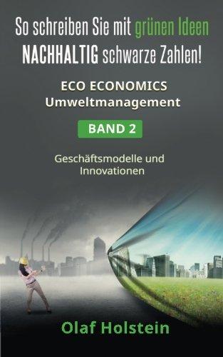 Eco Economics Umweltmanagement - So schreiben Sie mit grünen Ideen NACHHALTIG schwarze Zahlen: Band 2: Geschäftsmodelle und -innovationen